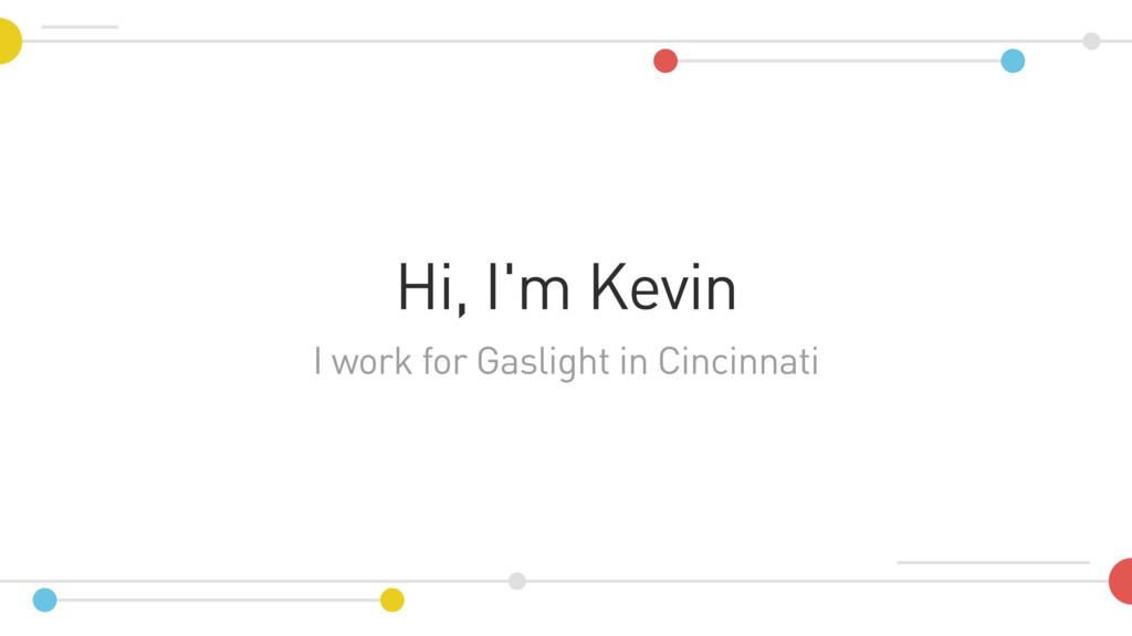 I work for Gaslight in Cincinnati Hi, I'm Kevin