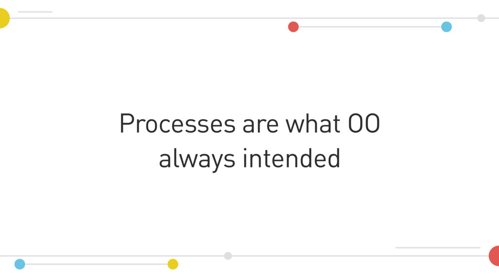 Processes are what OO always intended