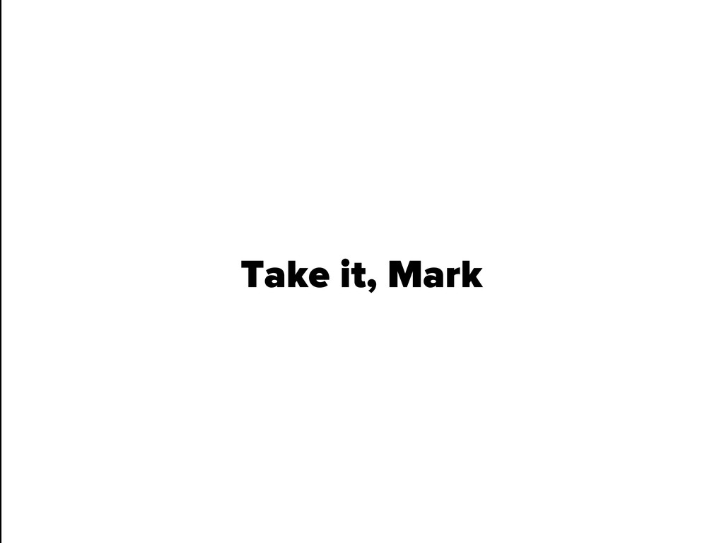 Take it, Mark