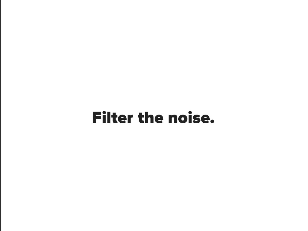 Filter the noise.