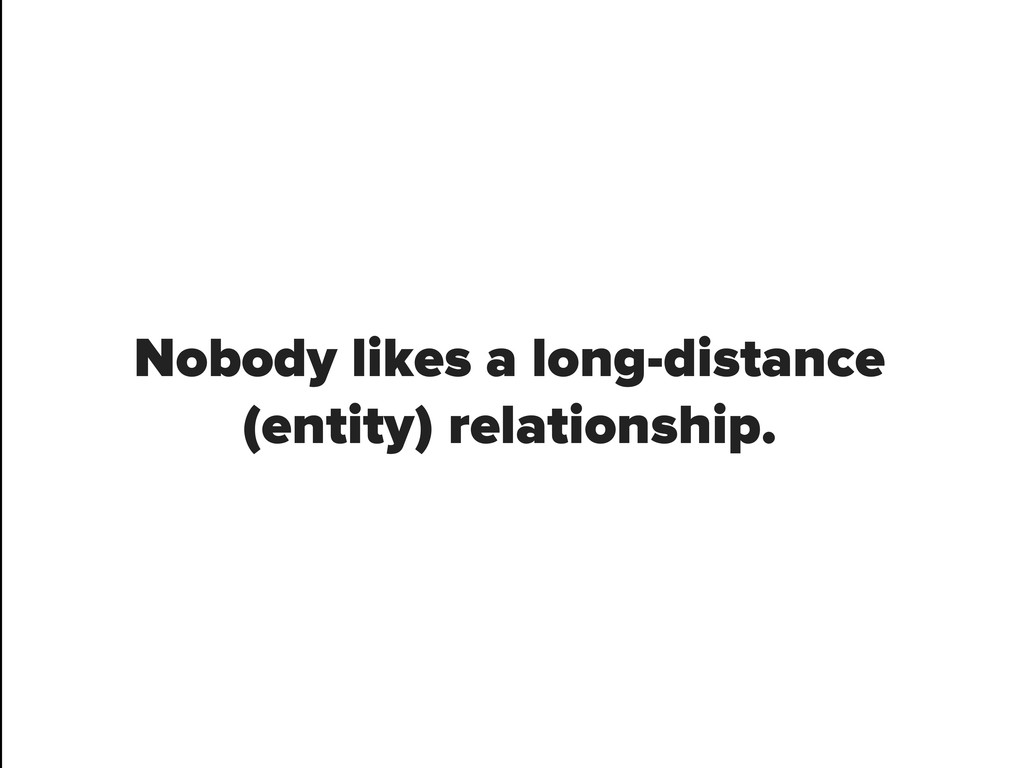 Nobody likes a long-distance (entity) relations...