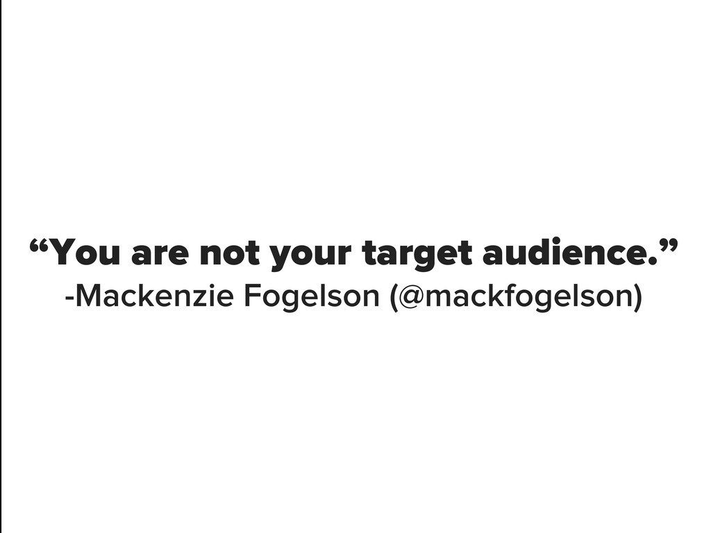 """You are not your target audience."" -Mackenzie ..."