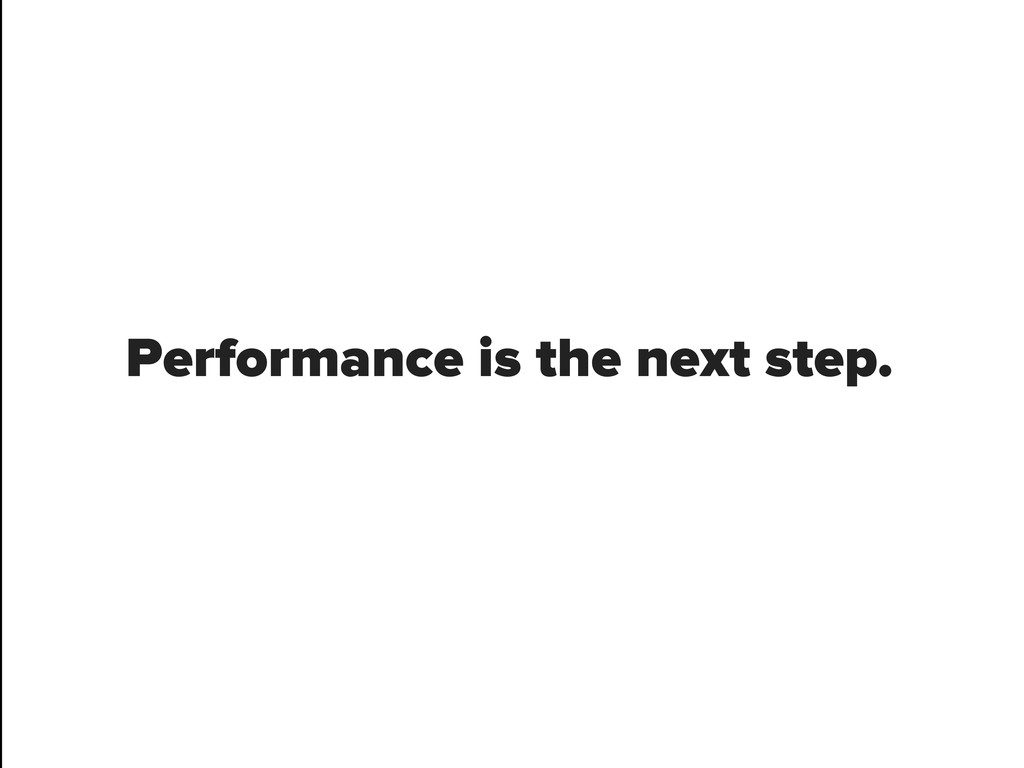 Performance is the next step.