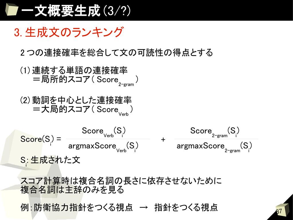 37 一文概要生成 (3/?) 3. 生成文のランキング 2 つの連接確率を総合して文の可読性...