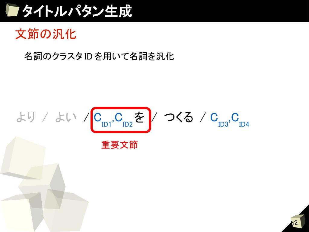 52 タイトルパタン生成 文節の汎化 より / よい / C ID1 ,C ID2 を / つ...