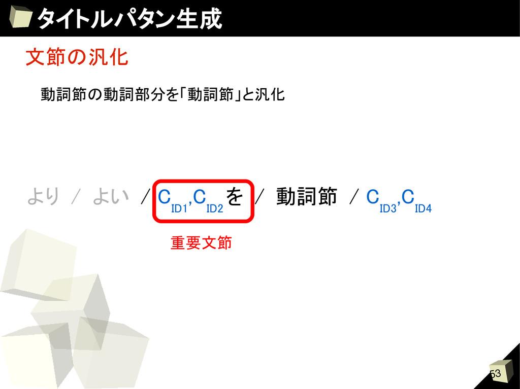 53 タイトルパタン生成 文節の汎化 より / よい / C ID1 ,C ID2 を / 動...