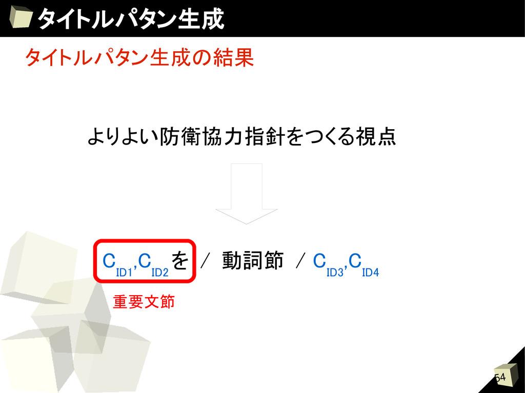 54 タイトルパタン生成 タイトルパタン生成の結果 C ID1 ,C ID2 を / 動詞節 ...