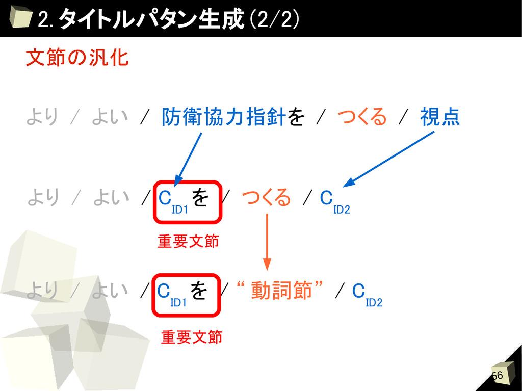 56 2. タイトルパタン生成 (2/2) 文節の汎化 より / よい / 防衛協力指針を /...