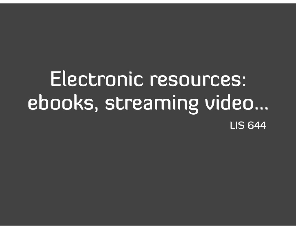 Electronic resources: ebooks, streaming video… ...