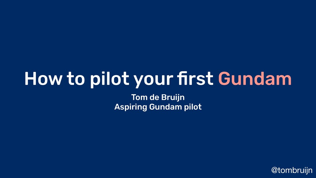 @tombruijn How to pilot your first Gundam Tom de...
