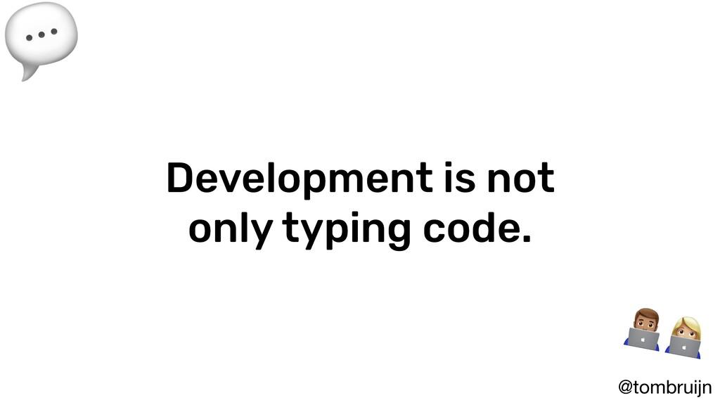 @tombruijn Development is not only typing code....