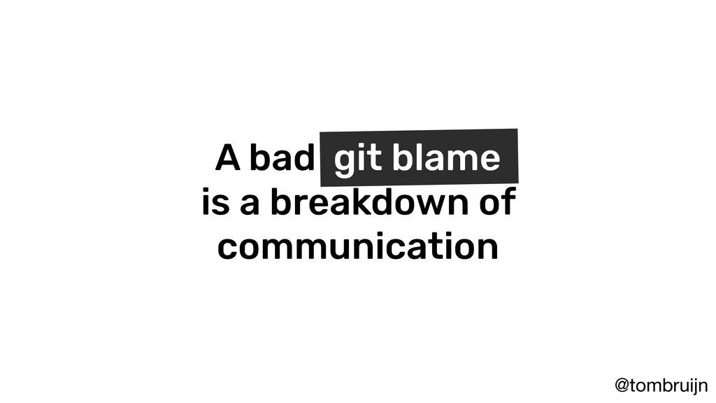 @tombruijn A bad git blame is a breakdown of co...