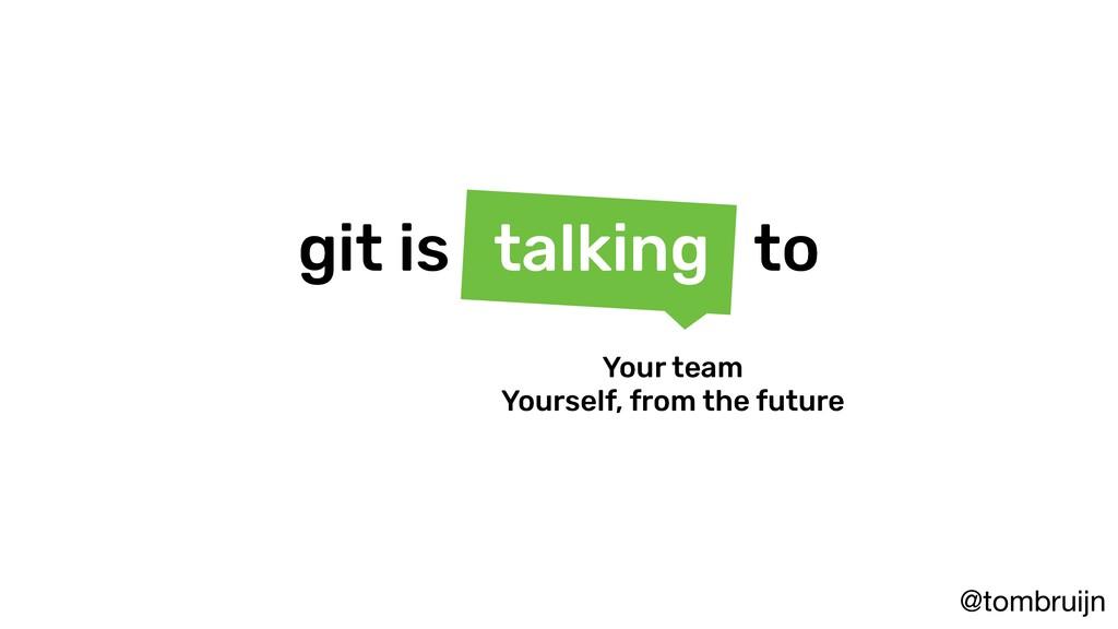 @tombruijn git is talking to Your team Yourself...