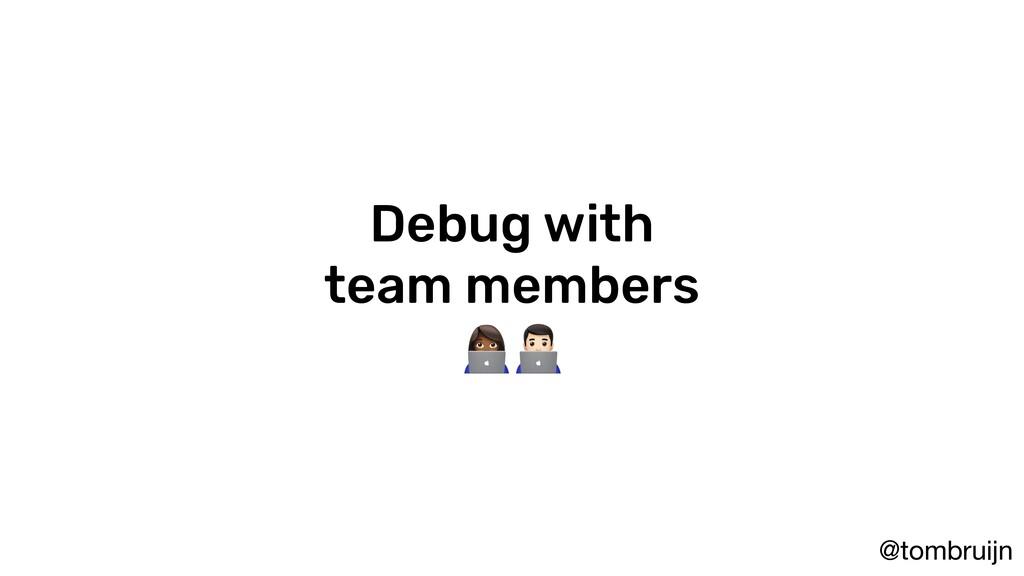@tombruijn Debug with team members