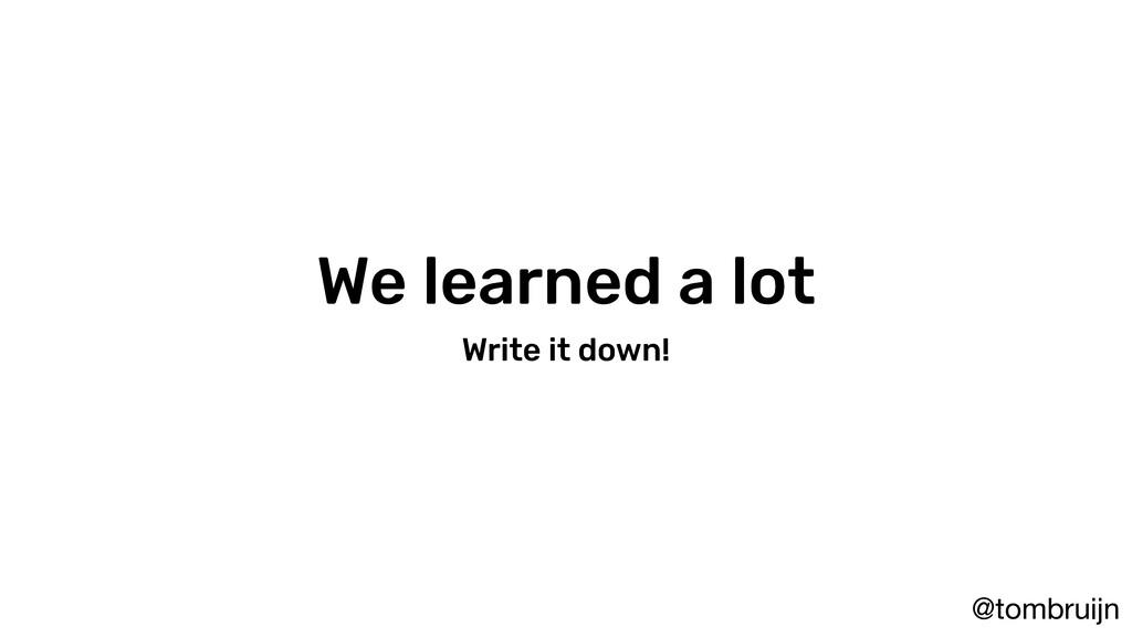 @tombruijn We learned a lot Write it down!