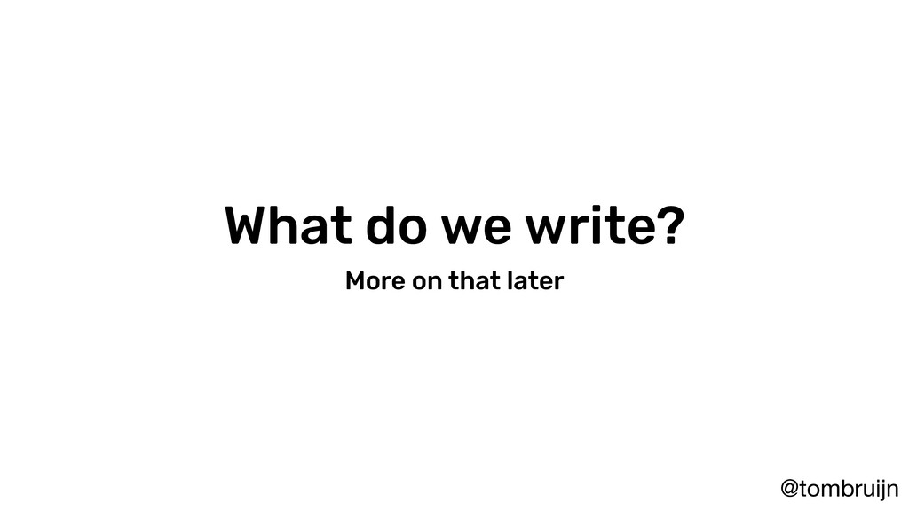 @tombruijn What do we write? More on that later