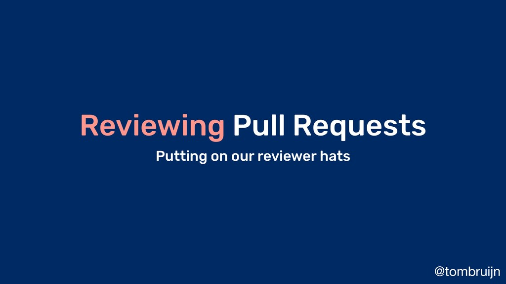 @tombruijn Reviewing Pull Requests Putting on o...