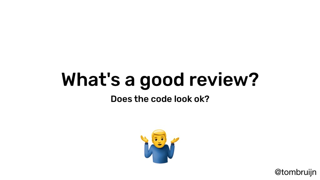 @tombruijn What's a good review? Does the code ...