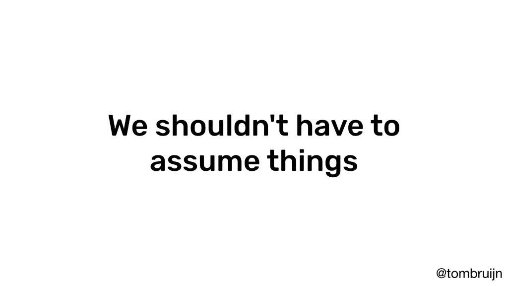 @tombruijn We shouldn't have to assume things