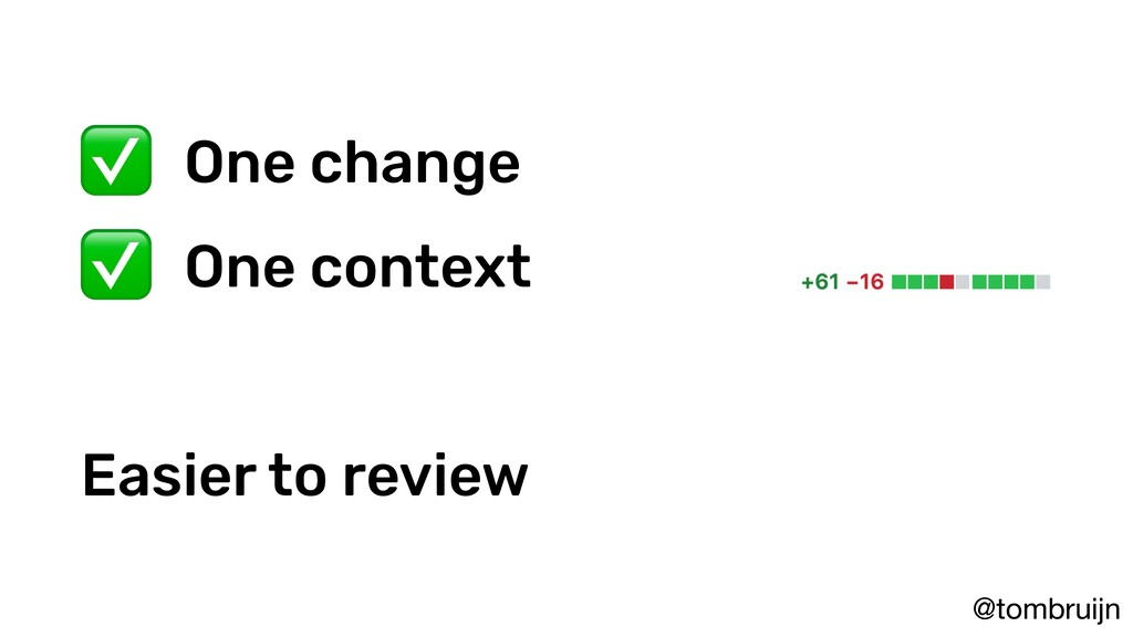 @tombruijn ✅ One change ✅ One context Easier to...