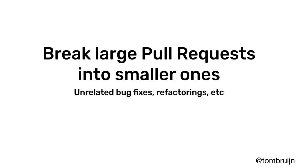 @tombruijn Break large Pull Requests into small...