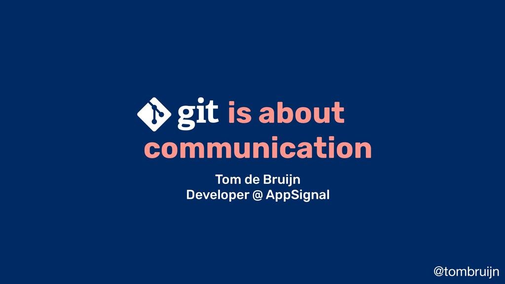 @tombruijn is about communication Tom de Bruijn...