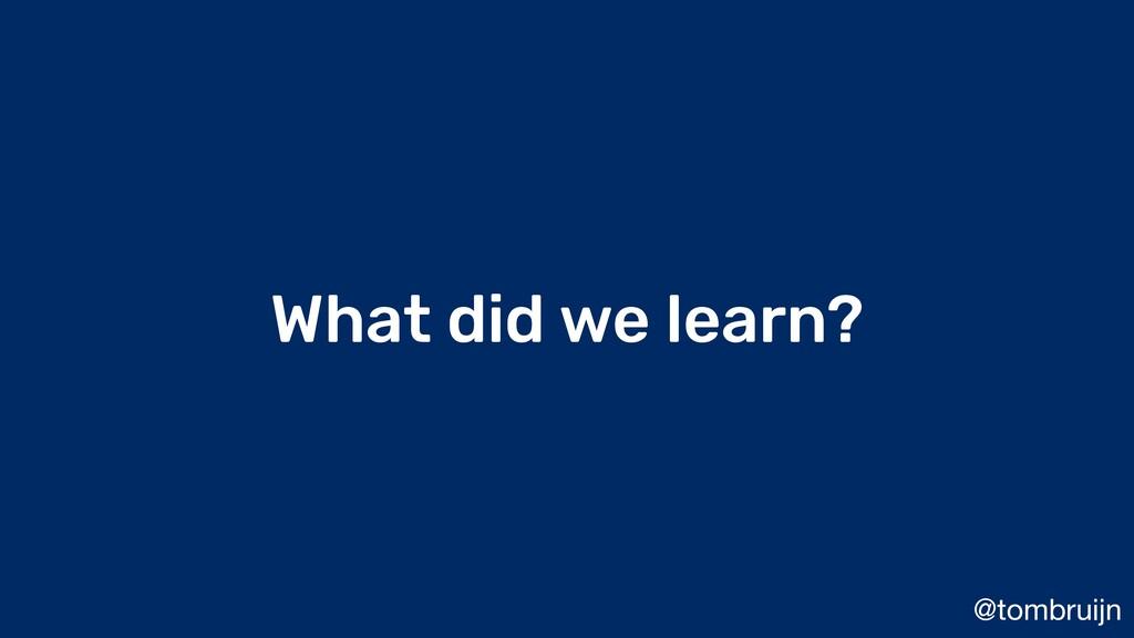 @tombruijn What did we learn?
