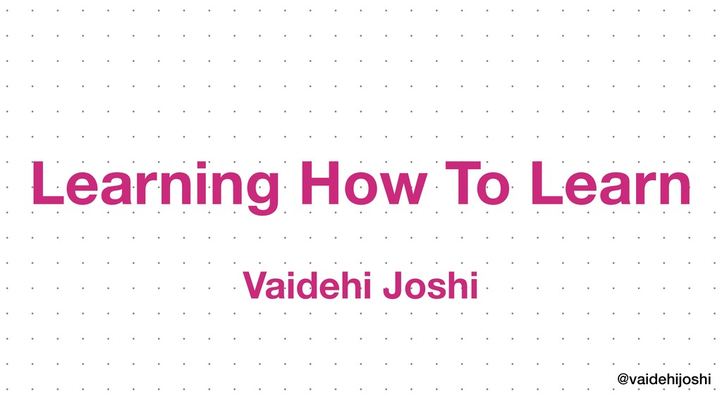 @vaidehijoshi Learning How To Learn Vaidehi Joshi