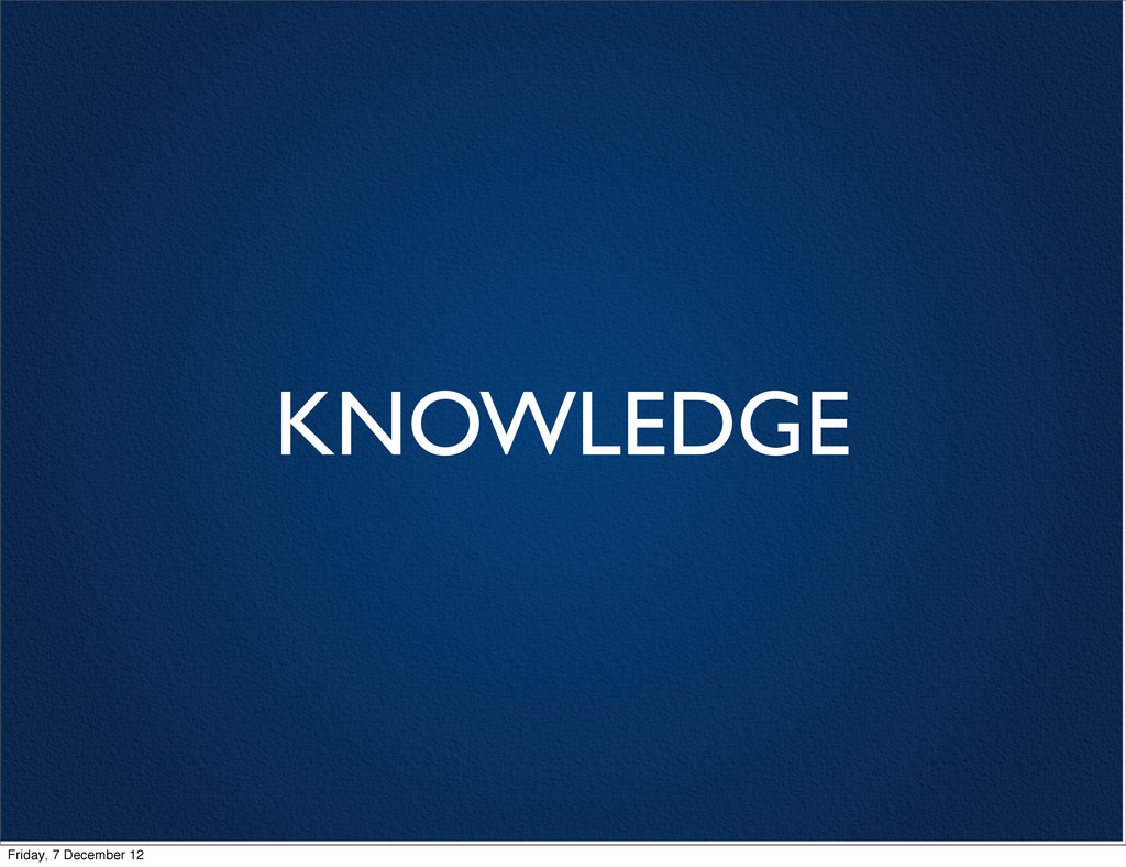 KNOWLEDGE Friday, 7 December 12