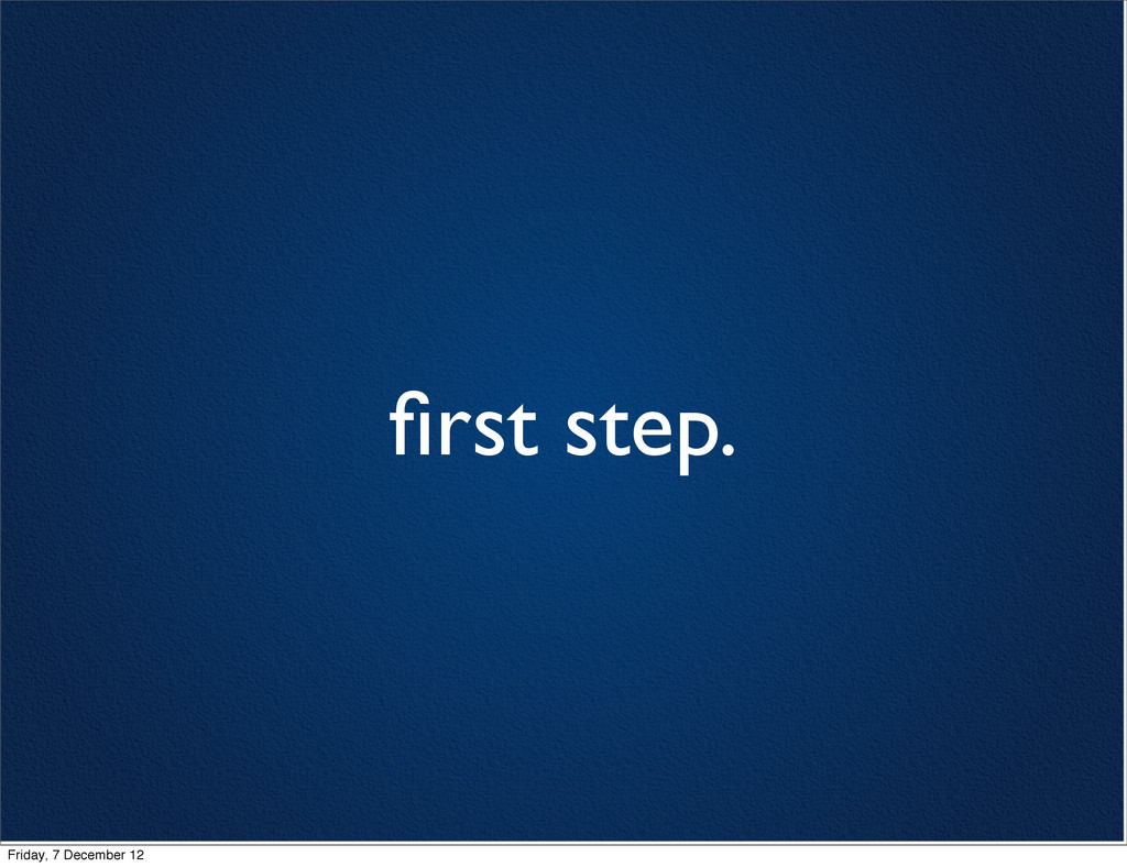 first step. Friday, 7 December 12