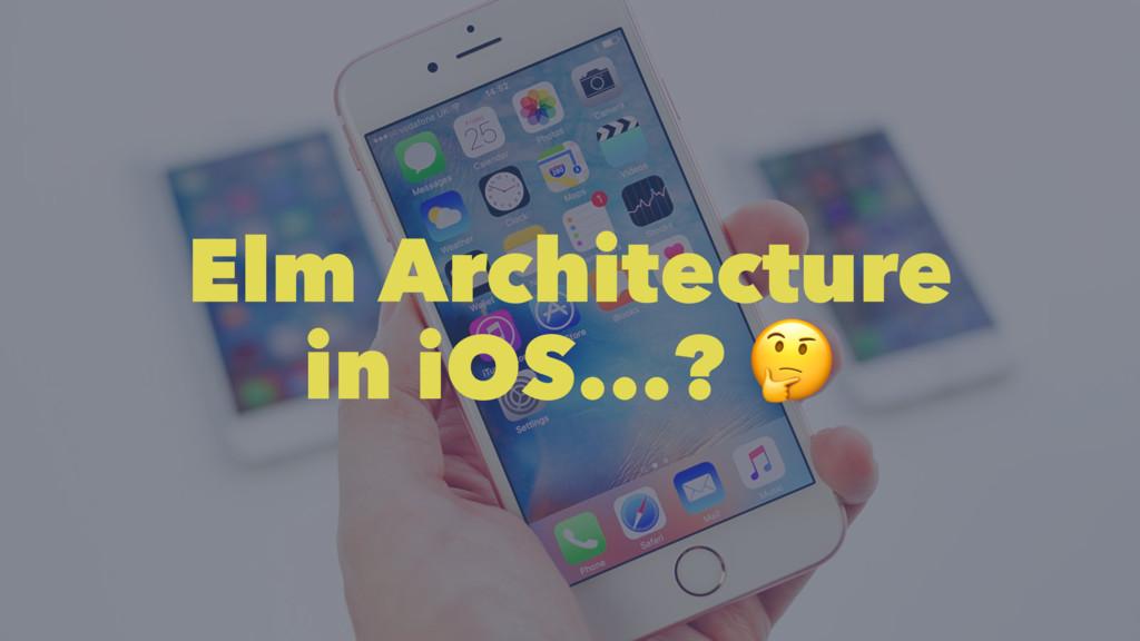Elm Architecture in iOS...? !