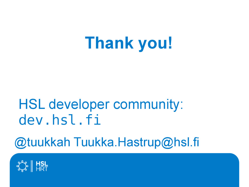 Thank you! @tuukkah Tuukka.Hastrup@hsl.fi HSL d...