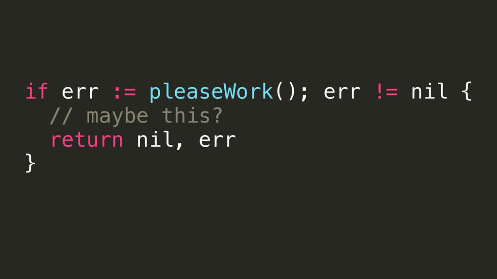 if err := pleaseWork(); err != nil { // maybe t...
