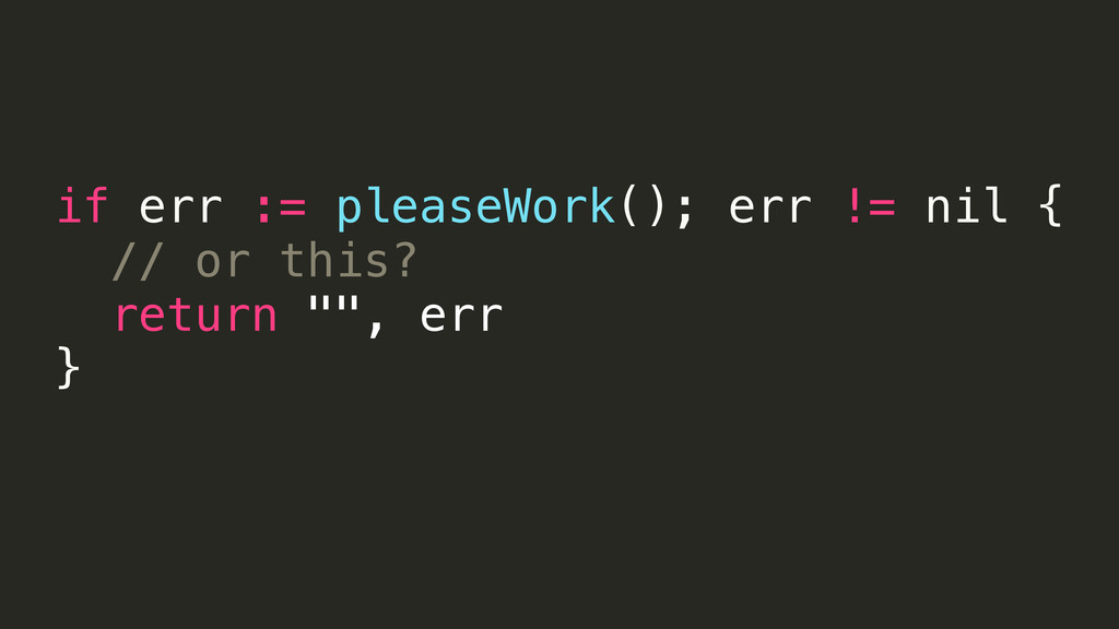 if err := pleaseWork(); err != nil { // or this...