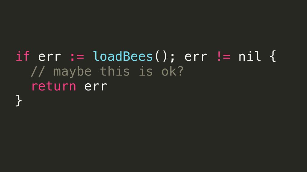 if err := loadBees(); err != nil { // maybe thi...