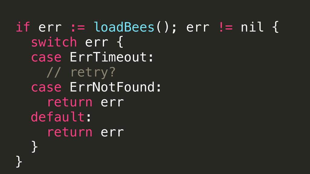 if err := loadBees(); err != nil { switch err {...