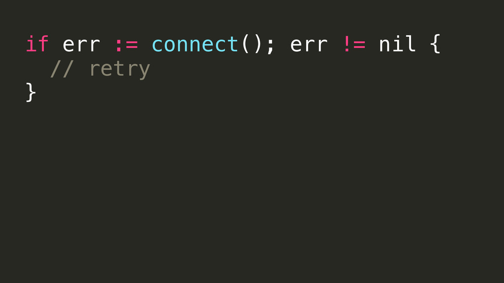 if err := connect(); err != nil { // retry }