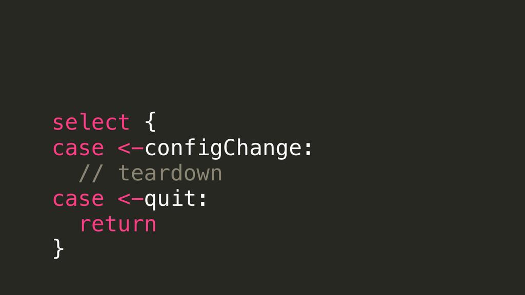 select { case <-configChange: // teardown case ...