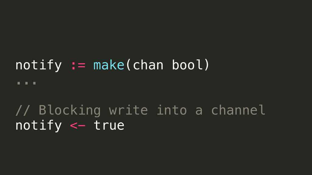 notify := make(chan bool) ... // Blocking write...