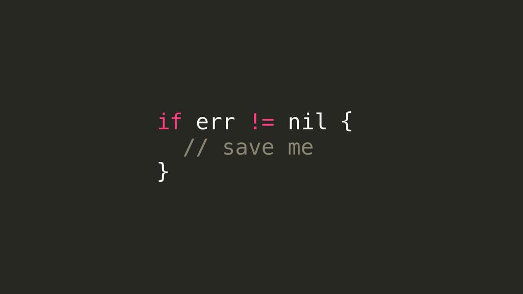if err != nil { // save me }