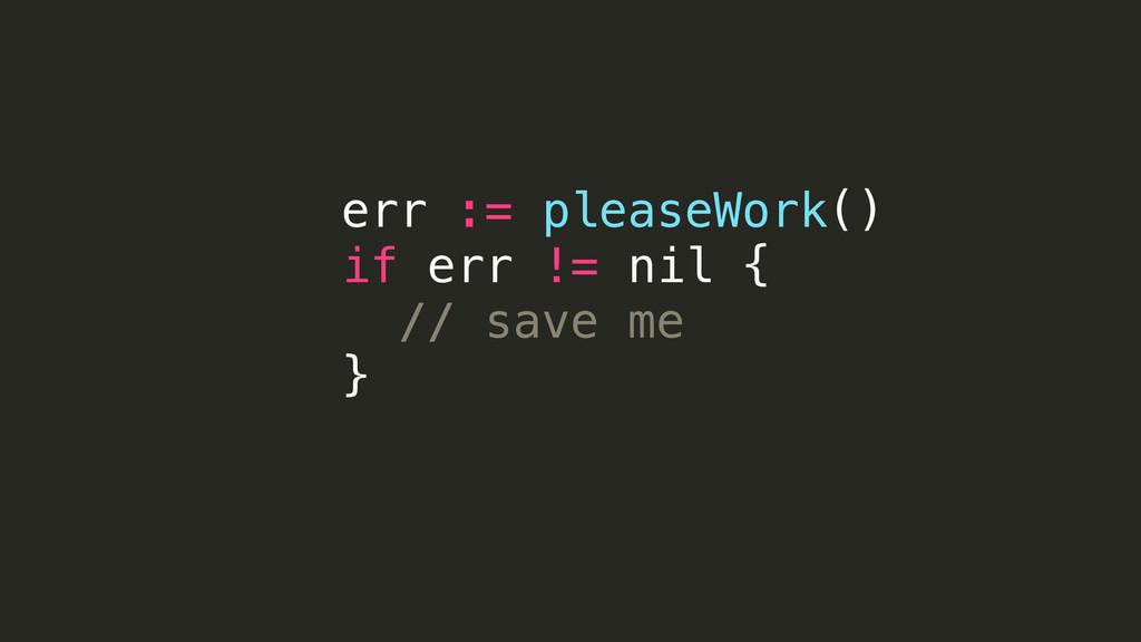 err := pleaseWork() if err != nil { // save me }