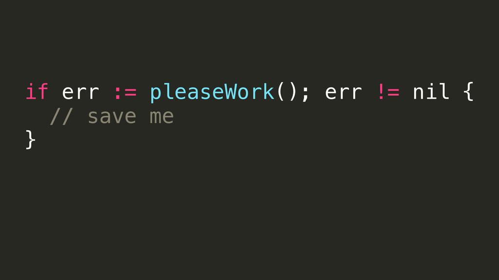 if err := pleaseWork(); err != nil { // save me...