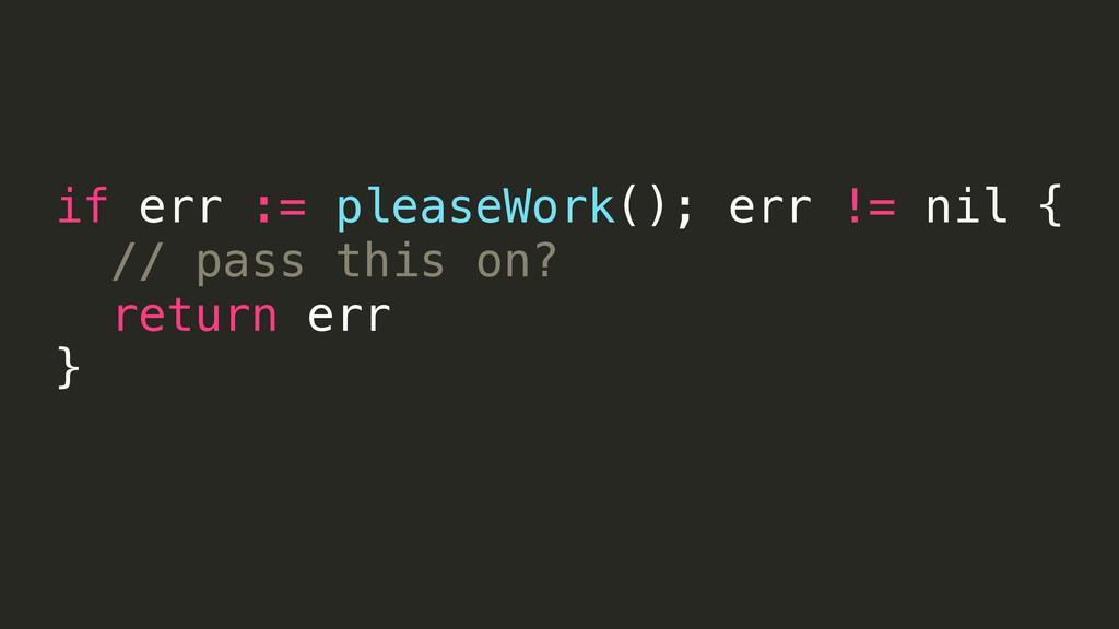 if err := pleaseWork(); err != nil { // pass th...