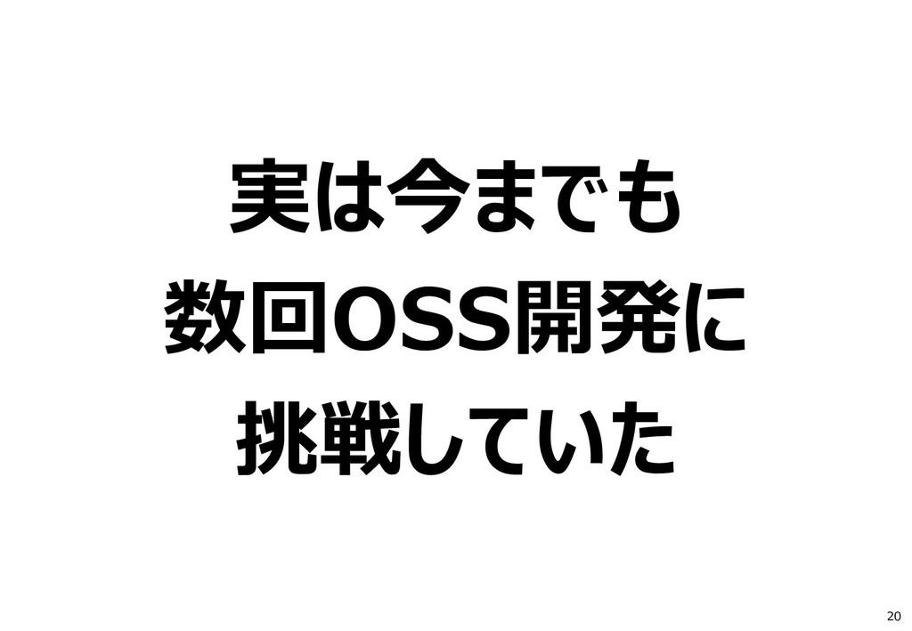 20 実は今までも 数回OSS開発に 挑戦していた