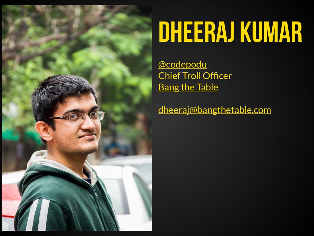 Dheeraj Kumar @codepodu Chief Troll Officer Bang...