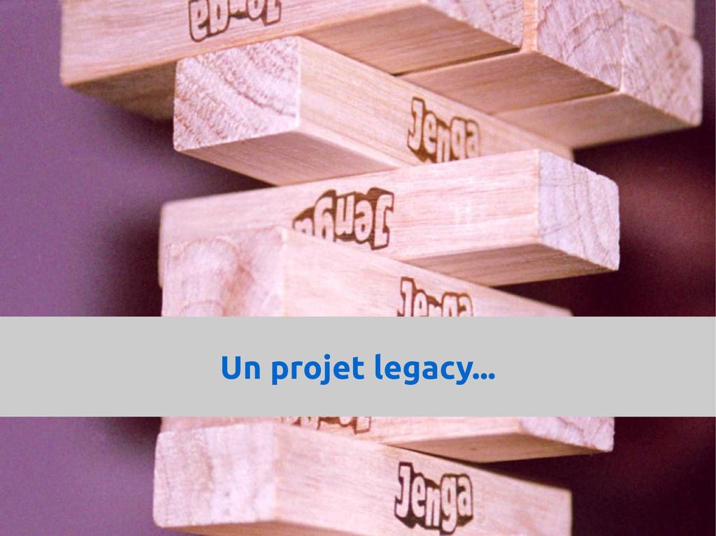 Un projet legacy...