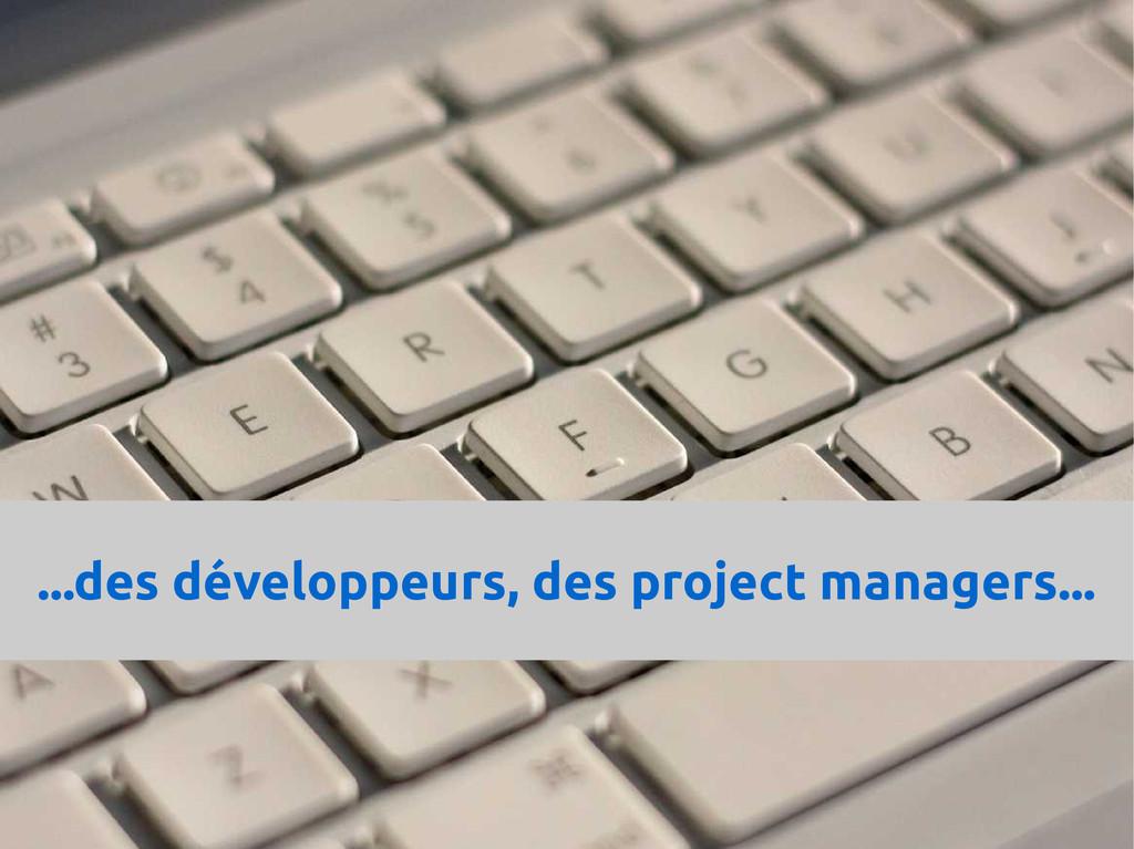 ...des développeurs, des project managers...