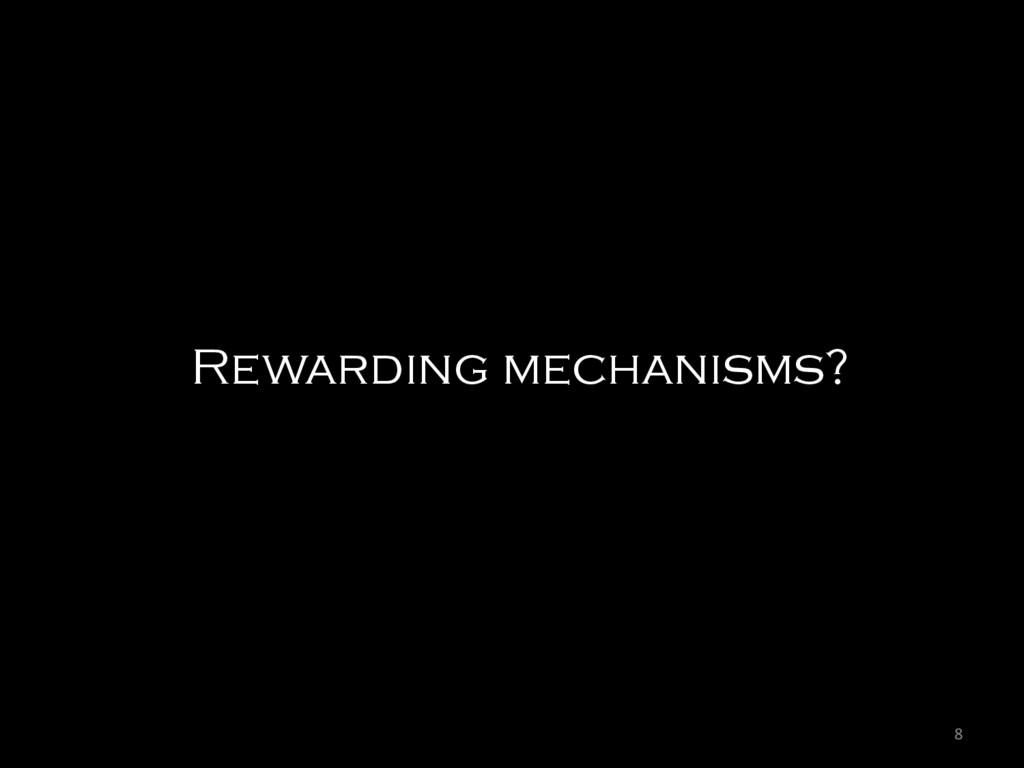 8  Rewarding mechanisms?