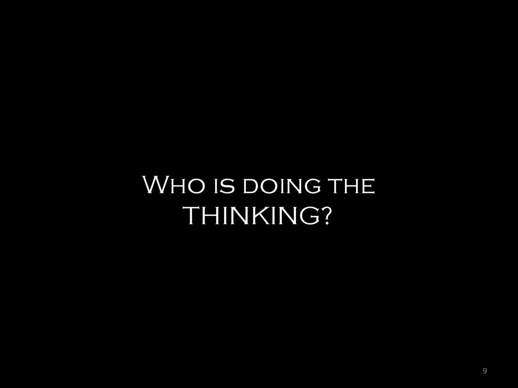 9  Who is doing the THINKING?