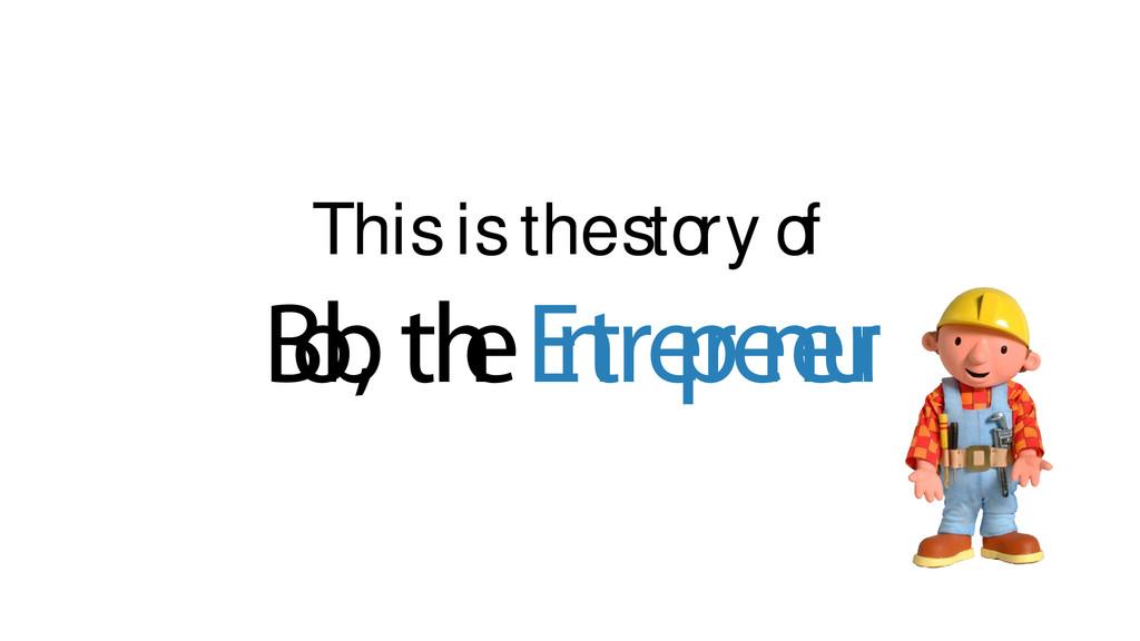 This is the story of B o b , th e E n tre p re ...